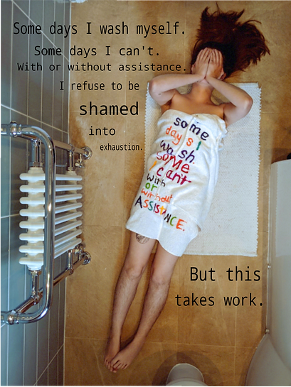 "Centre frame is Charlie, a white womxn in her late 20s with medium length brown hair seen from above, lying diagonally across the image on top of a white shower mat which is on a sand coloured tilled bathroom floor. Her upper body is wrapped in a white towel with coloured writing across it which reads: ""Some days I/ Wash/ Some I Can't/ With/ Or/ Without/ Assistance"" in purple, red, green, yellow, blue, orange. A circular tattoo is partially covered by the towel. Black text is also on the upper left of the image which reads: ""Some days I wash myself/ Some days I can't. / With or without assistance./ I refuse to be/ shamed./ into/ exhaustion."" And over the bottom right of the image: ""But this/ takes work."" The womxn covers her face with her hands. On the left-hand side of the frame is a white radiator with chrome pipes and valves. At the bottom of the frame is the white pedestal of a toilet, whilst the side of a white bath runs along the right side of the image."