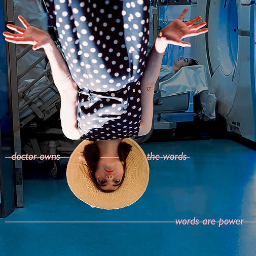 A digital collage artwork: centre frame is the upside down figure of a young white woman in a blue and white polka dot dress who wears a straw hat. She has her hands open, fingers spread. Underneath her is a photograph of the same woman entering into an MRI scanner on a white bed. Pastel pink text cuts across the image reading: 'doctor owns the words/ words are power.'