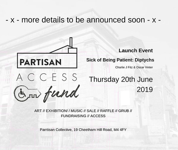 """Black and white poster advertising the launch event of the Partisan Access Fund. On the left hand side of the image is the access fund logo which consists of a low building with a small roof and chimney and the words """"Partisan"""" underneath the words """"Access"""", underneath which there is a key with a wheelchair logo next to the word """"fund"""". Text on the reads from top to bottom: """"x more details to be announced soon.x [..] Launch Event [..] Sick of Being Patient: Diptychs [..] Charlie J Fitz & Oscar Vinter [..] Thursday 20th June 2019 [..] ART// EXHIBITION // MUSIC // SALE //RAFFLE //GRUB // FUNDRAISING // ACCESS [..] Partisan Collective, 19 Cheetham Hill Road, M4 4FY. Poster designed by Mel B."""