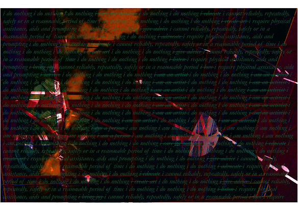 """A dark digital collage with many layers. The image is mostly black, orange clouds or smoke appears vertically down the left. A faint red structure of bars or scaffolding is across the entire image. A circle towards the bottom right of the image is lighter than the rest showing the red scaffolding more clearly. To the left a faint image of Charlie in her wheelchair, with a facemask, neck brace and knee braces on can be seen. Over the entire image in green the words """"I do nothing, I am an artist, I educate, I can not reliably, repeatedly, safely or in a reasonable amount of time"""" are repeated, some text with lines through it some without."""