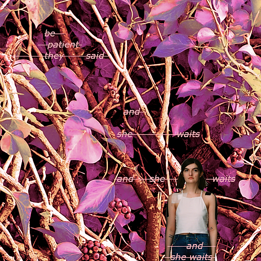 A digital collage artwork: layered over a background of pink, purple and pastel coloured tree leaves and small berries is written in a similar pastel pink font colour struck-through which reads: 'be patient they said/ and she waits/ and she waits/ and she waits'. Whilst the cropped and shrunk figure of a young white woman with brown pony tails is at the bottom of the frame wearing a white vest top and blue denim jeans. There is medical tape and bandages on her shoulders and tattoos on her arms.