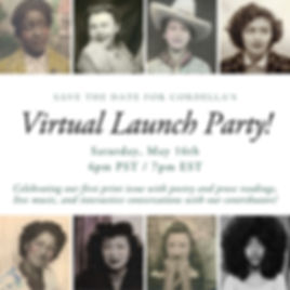 "At the top and bottom of the image there are 4 tiled images, 8 in total, left to right with vintage photographs of different women from diverse ethnic backgrounds. In between the two rows of images it reads in capitalised font ""save the date for Cordella's"", underneath in larger italicized font ""Virtual Launch Party"", below that in standard smaller font ""Saturday, May 16th 4pm PST / 7pm EST"". Below in smaller italicized font ""Celebrating our first print issue with poetry and prose readings, live music, and interactive conversations with our contributors!"""
