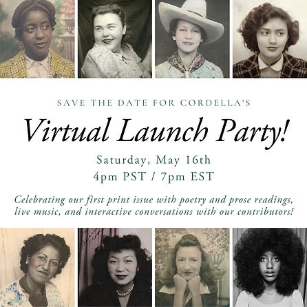 """At the top and bottom of the image there are 4 tiled images, 8 in total, left to right with vintage photographs of different women from diverse ethnic backgrounds. In between the two rows of images it reads in capitalised font """"save the date for Cordella's"""", underneath in larger italicized font """"Virtual Launch Party"""", below that in standard smaller font """"Saturday, May 16th 4pm PST / 7pm EST"""". Below in smaller italicized font """"Celebrating our first print issue with poetry and prose readings, live music, and interactive conversations with our contributors!"""""""
