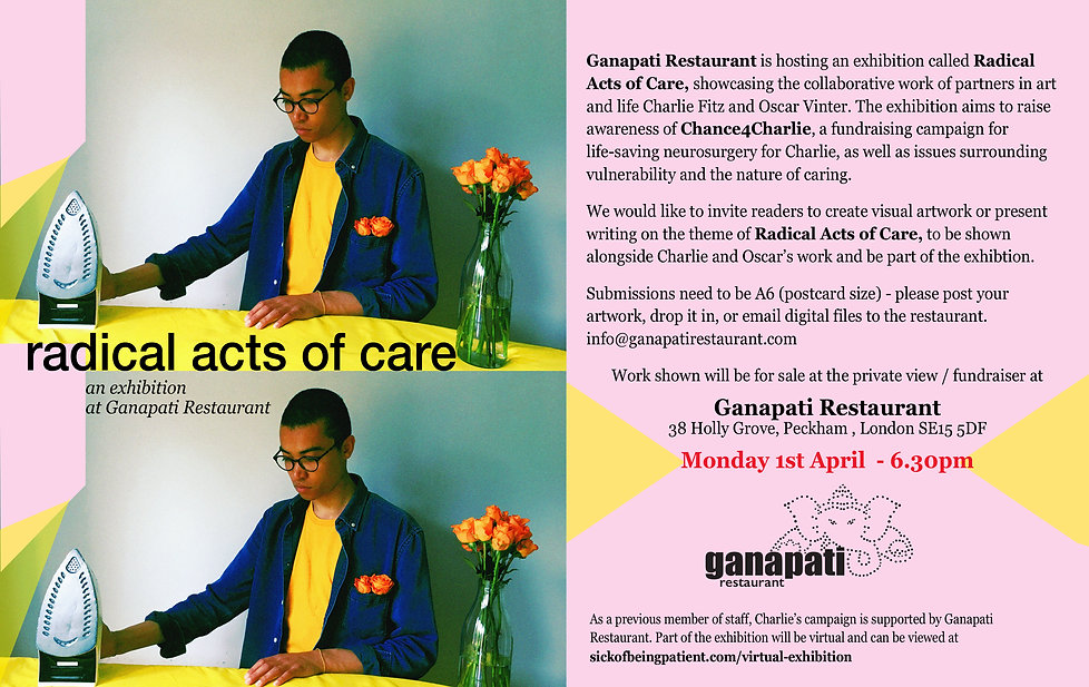 """Poster reading: """"radical acts of care, an exhibition at Ganapati Restaurant ''. Ganapati Restaurant is hosting an exhibition called Radical Acts of Care, showcasing the collaborative work of partners in art and life Charlie Fitz and Oscar Vinter. The exhibition aims to raise awareness of Chance4Charlie, a fundraising campaign for life-saving neurosurgery for Charlie, as well as issues surrounding vulnerability and the nature of caring. We would like to invite readers to create visual artwork or present writing on the theme of Radical Acts of Care, to be shown alongside Charlie and Oscar's work and be part of the exhibition. Submissions need to be A6 (postcard size) - please post your artwork, drop it in, or email digital files to the restaurant. info@ganapatirestaurant.comWork shown will be for sale at the private view /fundraiser at Ganapati Restaurant. Monday 1st April 6.30pm. Part of the exhibition will be virtual and can be viewed at sickofbeingpatient.com/virtual-exhibition."""