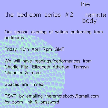 the background is purple with a pale green swatch of what looks like snake skin in the bottom left corner. There is black text that reads: 'Our second evening bedroom performances Friday 10th April 7pm GMT Readings/performances from Leijia Hanrahan, Charlie Fitz, Elizabeth Atherton & Tamsyn Chandler  RSVP to theremotebody@gmail.com with subject 'RSVP bedroom 2' for zoom link and password  Places are limited!'