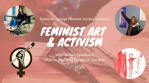Poster reads in white font 'Robinson College Feminist Society presents, Feminist Art & Activisn. With guest speakers Charlie Fitz and Elizabeth Gordon. The background of the image is a large faded red toned image of paint, a paint brush and a paint covered palette knife. There are four images in circle frames, one in each corner of the poster. Top left an image of Charlie outside in her wheelchair. Under that a bold black illustrated logo of a fist holding a paintbrush within the female symbol. Top right a photo of Elizabeth with her first in the air mimicking her logo. Under that is a painting done by Charlie of a red figure holding an IV pole.