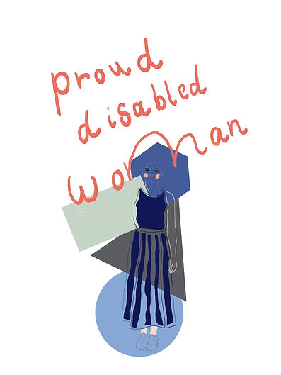 An outline self-portrait drawing of Charlie, a white women in a long blue dress and outline of brown hair tied in a ponytail. Her face has oval blocked in pink cheeks, she stands with her left arm at a 90 degree anglewith her body, as if supporting herself on a wall. Above the line drawing in orange painted text it reads 'proud disabled woman'. Behind the outline drawing there are block coloured shapes. At the top is a blue hexagon, below that and to the left a light green rectangle, below that a grey triangle and below that a light blue circle.