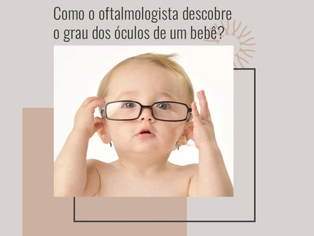 Como o oftalmologista descobre o grau dos óculos de um bebê ?