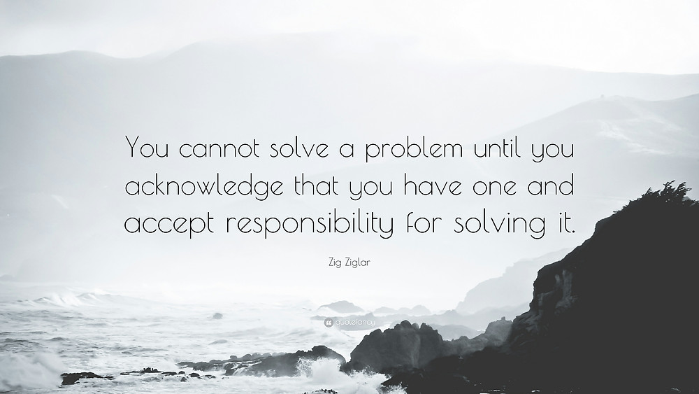 You cannot solve a problem until you acknowledge that you have one and accept responsibility for solving it.