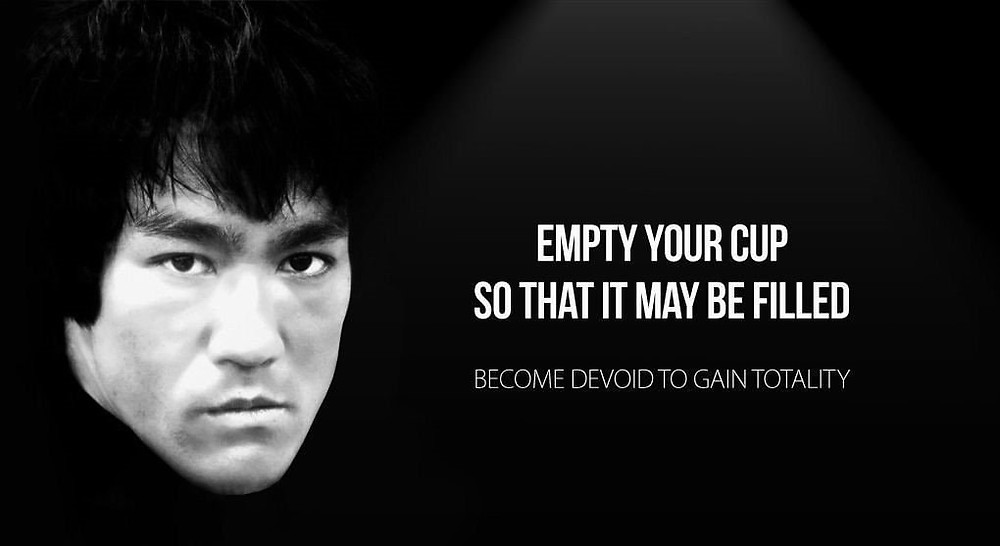 Empty your cup so that it may be filled.  Become Devoid to gain totality-Bruce Lee