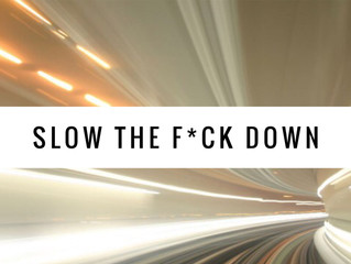 WHY WE ALL NEED TO JUST SLOW THE F*CK DOWN