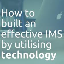 CASE STUDY: HOW TO BUILD AN EFFECTIVE IMS BY UTILISING TECHNOLOGY