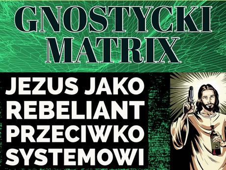 02 - Wiedza (nie)Tajemna - GNOSTYCKI MATRIX I JEZUS JAKO REBELIANT PRZECIWKO SYSTEMOWI