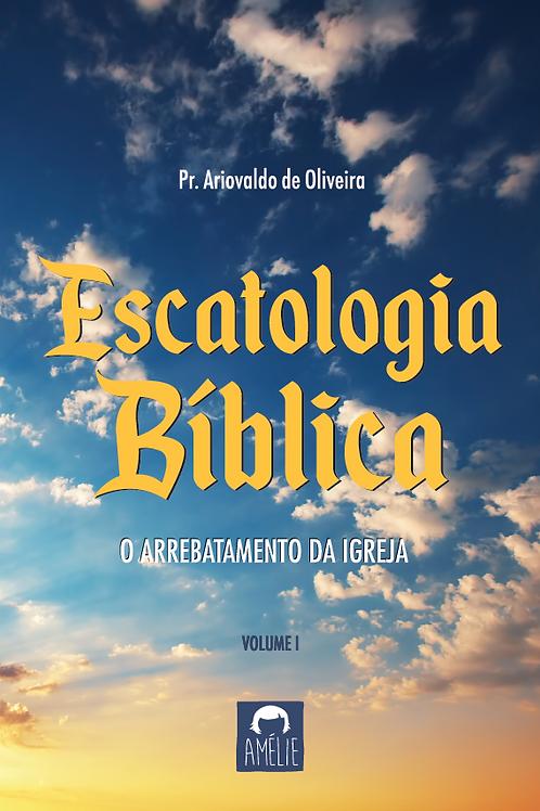 Escatologia Bíblica Vol. I – O Arrebatamento da Igreja