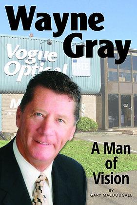 Wayne Gray - A Man of Vision by Gary MacDougall