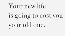 It's going to cost you your old life