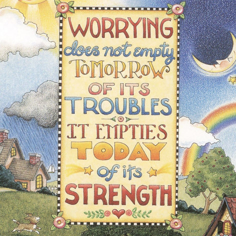 Worrying does not empty tomorrow of it's