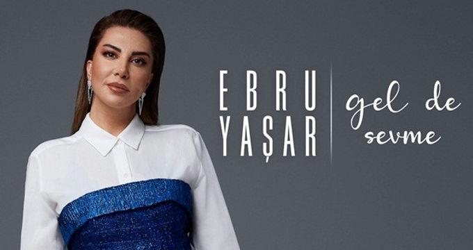 "Ebru Yaşar'  ""Gel de Sevme"" dedi!"
