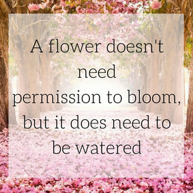 A flower doesn't need permission to bloom, but it does need to be watered.