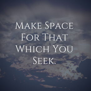 Make Space for that which you seek