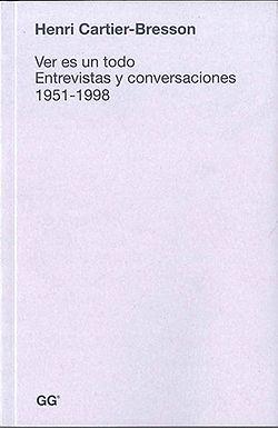 HENRI CARTIER-BRESSON .VER ES UN TODO: ENTREVISTAS Y CONVERSACIONES 1951-1998