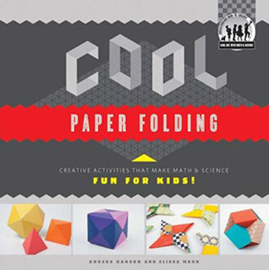 COOL PAPER FOLDING : CREATIVE ACTIVITIES THAT MAKE MATH & SCIENCE FUN FOR KIDS!