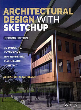 ARCHITECTURAL DESIGN WITH SKETCHUP 3D MODELING, EXTENSIONS, BIM, RENDERING, MAKING, AND SCRIPTING