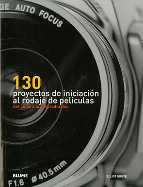130 PROYECTOS DE INICIACIÓN AL RODAJE DE PELÍCULAS: DEL GUION A LA POSPRODUCCIÓN