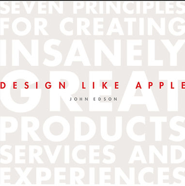 DESIGN LIKE APPLE : SEVEN PRINCIPLES FOR CREATING INSANELY GREAT PRODUCTS, SERVICES, AND EXPERIENCES