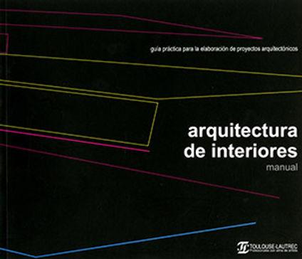 MANUAL ARQUITECTURA DE INTERIORES : GUÍA PRÁCTICA PARA LA ELABORACIÓN DE PROYECTOS ARQUITECTÓNICOS