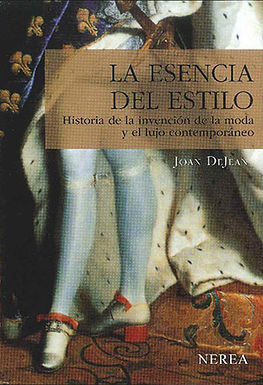 LA ESENCIA DEL ESTILO: HISTORIA DE LA INVENCIÓN DE LA MODA Y EL LUJO CONTEMPORÁNEO