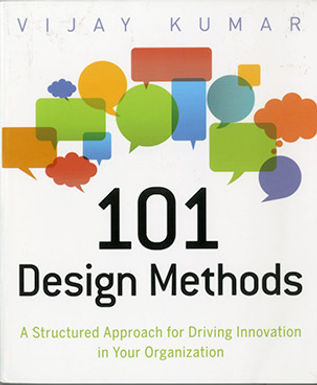 101 DESIGN METHODS. A STRUCTURED APPROACH FOR DRIVING INNOVATION IN YOUR ORGANIZATION