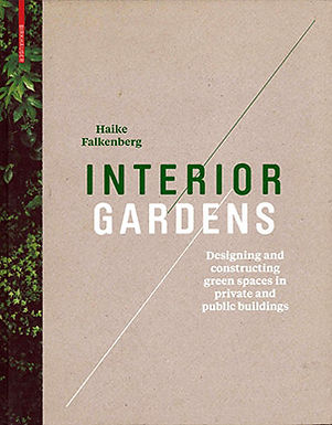 INTERIOR GARDENS: DESIGNING AND CONSTRUCTING GREEN SPACES IN PRIVATED AND PUBLIC BUILDINGS