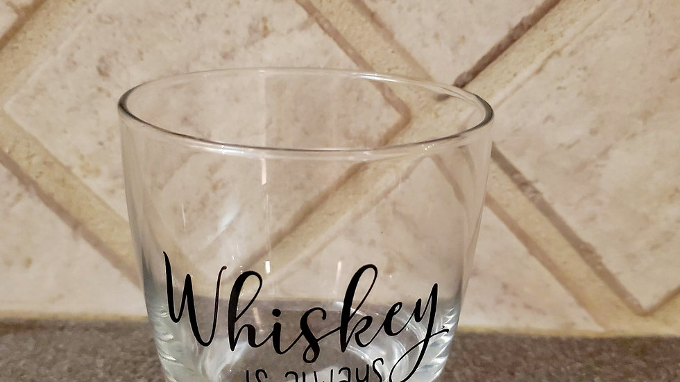 Whiskey Is Always a Good Idea - Whiskey Glass