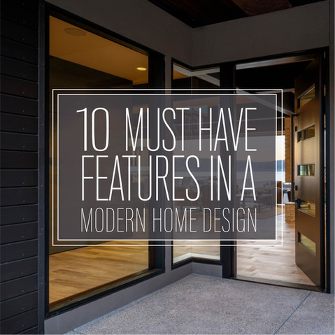 10 MUST HAVE FEATURES IN A MODERN HOME DESIGN