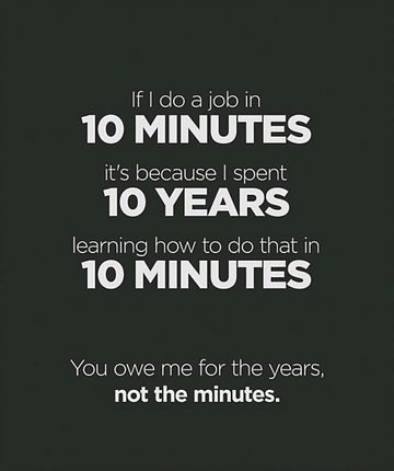 If I do a job in 10 minutes, it's because I spent 10 years learning to do that in 10 minutes. You owe me for the years, not the minutes.