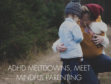 """ADHD MELTDOWNS, MEET MINDFUL PARENTING"""