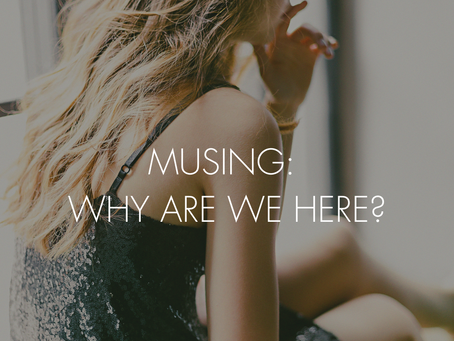 MUSING: WHY ARE WE HERE?