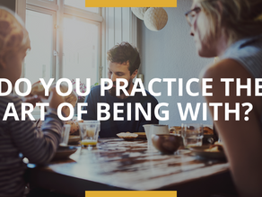 Do You Practice the Art of Being With?