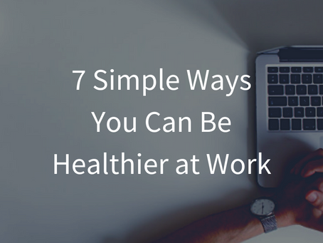 7 Simple Ways You Can Be Healthier at Work