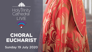 Choral Eucharist LIVE- 10am Sunday 19 July