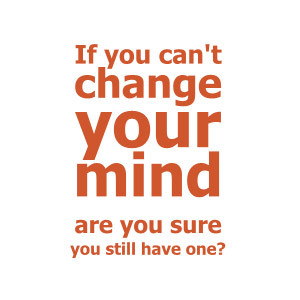 If you can't CHANGE your mind, are you sure you still have one?