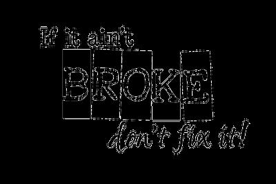 If it ain't broke, don't fix it!