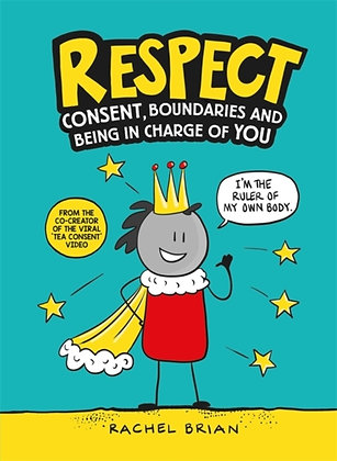 Respect : Consent, Boundaries and Being in Charge of YOU