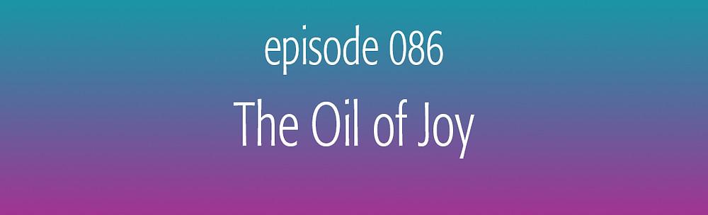 episode 086 The Oil of Joy