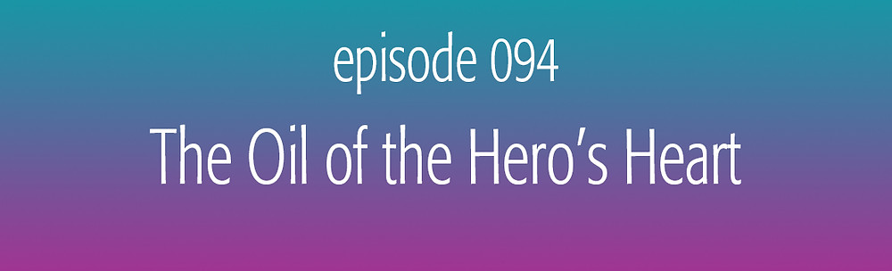episode 094 The Oil of the Hero's Heart
