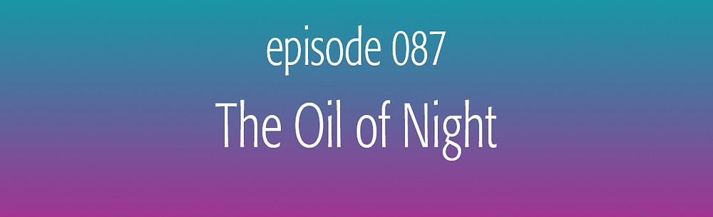 episode 087 The Oil of Night