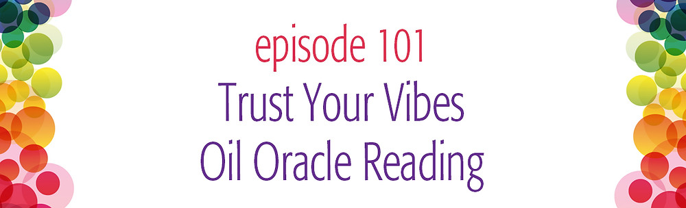 episode 101 Trust Your Vibes Oil Oracle Reading