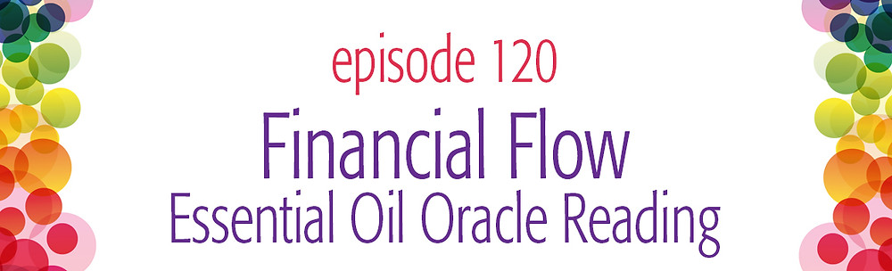 episode 120 Financial Flow Essential Oil Oracle Reading