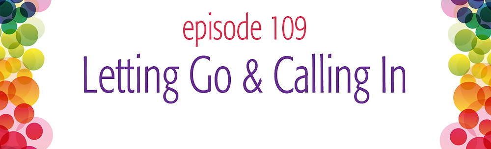 episode 109 Letting Go and Calling In